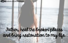 Father heal the broken places and bring restoration to my life. (facebook.com/jesusisalifestyle)