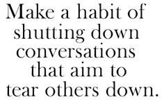 Make a habit of shutting down conversations that aim to tear others down.