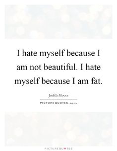 I hate myself because I am not beautiful. I hate myself because I am fat. Picture Quotes.