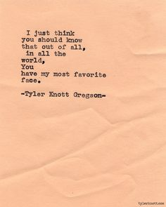 I just think you should know that out of all, in all the world, you have my most favorite face. ~Tyler Knott Gregson