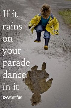 If it rains on your parade, dance in it. [Daystar.com]