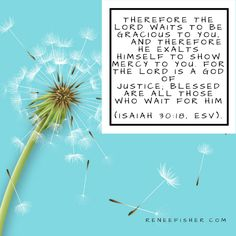 Isaiah 30:18 Therefore the Lord waits to be gracious to you,     and therefore he exalts himself to show mercy to you. For the Lord is a God of justice;     blessed are all those who wait for him.