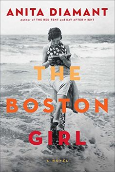 The Boston Girl: A Novel by Anita Diamant From the New York Times bestselling author of The Red Tent and Day After Night, comes an unforgettable novel about family ties and values, friendship and feminism told through the eyes of a young Jewish woman growing up in Boston in the early twentieth century.