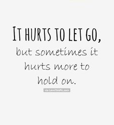 It Hurts To Let Go But Sometimes It Hurts More To Hold On