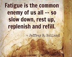 """Slow down, rest up, replenish, and refill. … If we do not take time to be well, we most assuredly will take time later on to be ill."" From Elder Holland's www.pinterest.com/pin/24066179231042235 Oct. 2013 General Conference message www.lds.org/general-conference/2013/10/like-a-broken-vessel; www.facebook.com/pages/General-Conference-of-The-Church-of-Jesus-Christ-of-Latter-day-Saints/223271487682878"