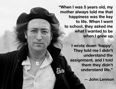 """When I was 5 years old, my mother always told me that happiness was the key to life. When I went to school, they asked me what I wanted to be when I grew up. I wrote down 'happy'. They told me I didn't understand the assignment, and I told them they didn't understand life."" -- John Lennon"