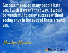 Success makes so many people hate you. I wish it wasn't that way. It would be wonderful to enjoy success without seeing envy in the eyes of those around you. / Marilyn Monroe