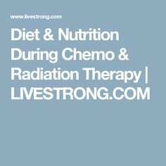 Diet & Nutrition During Chemo & Radiation Therapy | LIVESTRONG.COM