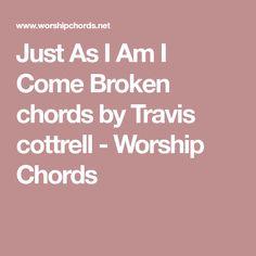 Just As I Am I Come Broken chords by Travis cottrell - Worship Chords Worship Chords, Broken Chords, Music, Musica, Musik, Muziek, Music Activities, Songs