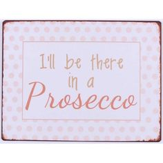 Blechschild - I will be there in a prosecco Prosecco, Frame, Decor, Idioms, Happy Easter, Mood, Sheet Metal, Ghosts, Decoration