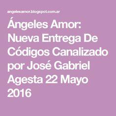 Ángeles Amor: Nueva Entrega De Códigos Canalizado por José Gabriel Agesta 22 Mayo 2016