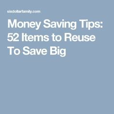 Money Saving Tips: 52 Items to Reuse To Save Big