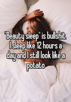 """""Beauty sleep"" is bullshit. I sleep like 12 hours a day and I still look like a potato"""