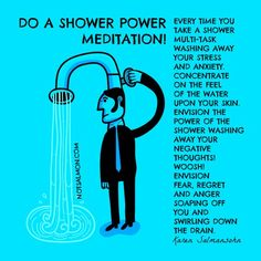 Do a Shower Power Meditation. Every time you take a shower, multitask, washing away your stress and anxiety. Concentrate on the feel of the water upon your skin. Envision the power of the shower washing away your negative thoughts! Woosh! Envision fear, regret and anger soaping off you and swirling down the drain. – Karen Salmansohn