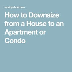 How to Downsize from a House to an Apartment or Condo