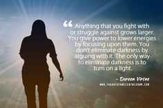 Anything that you fight with or struggle against grows larger. You give power to lower energies by focusing upon them. You don't eliminate darkness by arguing with it. The only way to eliminate darkness is to turn on a light.  – Doreen Virtue