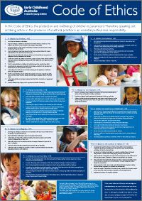 Code of Ethics poster. The Early Childhood Australia Code of Ethics is referred to widely within the early childhood field and is highly respected.    This A1 poster (841cm x 594cm) sets out the Code of Ethics in clear print and is suitable for display on notice boards in childcare centres and early childhood training environments.