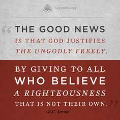The good news is that God justifies the ungodly freely, by giving to all who believe a righteousness that is not their own. —R.C. Sproul