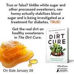 True or false? Unlike white sugar and other processed sweeteners, raw honey actually stabilizes blood sugar and is being investigated as a treatment for diabetes. TRUE! Get the real dirt on healthy sweeteners in The Dirt Cure by Maya Shetreat-Klein, MD available January 26, 2016.