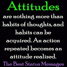 Attitudes are nothing more than habits of thoughts, and habits can be acquired. An action repeated becomes an attitude realized.