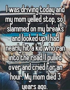I was driving today and my mom yelled stop, so I slammed on my breaks and looked up. I had nearly hit a kid who ran into the road. I pulled over and cried for an hour. My mom died 3 years ago.<<wow evidence that moms are awesome Stories That Will Make You Cry, Sad Love Stories, Touching Stories, Sweet Stories, Cute Stories, Creepy Stories, Happy Stories, Cute Quotes, Funny Quotes
