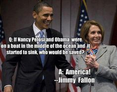 #politics..  If obama and Pelosi were on a boat in the middle of the ocean and it started to sink....who would be saved????    America!!!   ----Jimmy Fallon