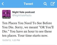 "Ten Places You Need To See Before You Die. Sorry, we meant ""OR You'll Die."" You have an hour to see these ten places. Your time starts now. #nightvale"