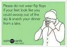 Please do not wear flip flops if your feet look like you could swoop out of the sky & snatch your dinner from a lake.