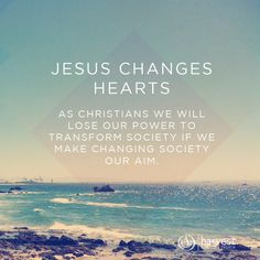 JESUS CHANGES HEARTS As Christians we will lose our power to transform society if we make changing society our aim.