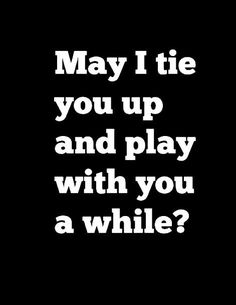 May I tie You up and play with You a while? may I? Kinky Quotes, Sex Quotes, Love Quotes, Fun Qoutes, Amor Quotes, Love You, Just For You, My Love, Fille Au Pair