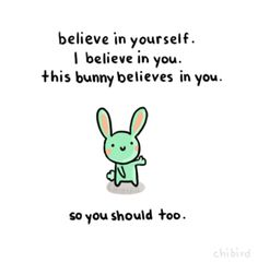 Words of bunny wisdom: Do your best and have confidence in yourself. This bunny believes in you, but itll only make any difference if you believe in yourself.