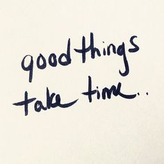 Good things take time. //