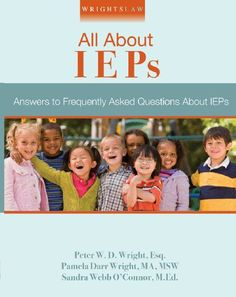 Book: Wrightslaw: All About IEPs by Peter W. D. Wright, Pamela Darr Wright and Sandra Webb O'Connor Whether you are the parent of a child with special education needs, a seasoned educator, or a professional advocate, you have questions about Individualized Education Programs, (IEPs). In this comprehensive, easy to read book, you will find clear,…