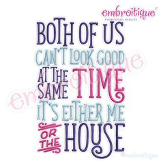 Both of us can't look good at the same time - it's either me or the house - funny machine embroidery design - embroitique