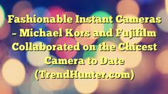 Fashionable Instant Cameras - Michael Kors and Fujifilm Collaborated on the Chicest Camera to Date (TrendHunter.com) - https://twitter.com/pdoors/status/798952643632590848