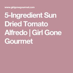 5-Ingredient Sun Dried Tomato Alfredo | Girl Gone Gourmet