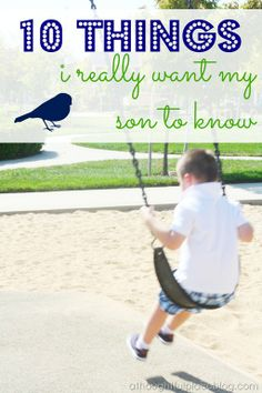 10 things I want my son (or daughter) to know. via A Thoughtful Place blog. Sweet list