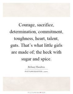 Courage, sacrifice, determination, commitment, toughness, heart, talent, guts. That's what little girls are made of; the heck with sugar and spice. Picture Quotes. Great Quotes, Quotes To Live By, Me Quotes, Motivational Quotes, Inspirational Quotes, Guts Quotes, Little Girl Quotes, Determination Quotes, Beautiful Words