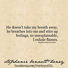 He doesn't take my breath away, he breathes into me an stirs up feelings so unexplainable, I exhale flames #stephaniebennetthenry #poetry