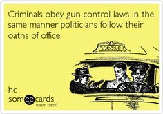 Criminals obey gun control laws in the same manner politicians follow their oaths of office.
