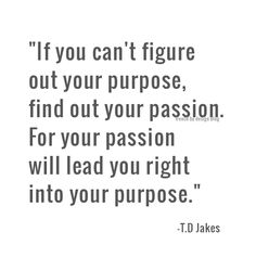 """If you can't figure out your purpose, find out your passion.  For your passion will lead you right into your purpose."" ~ T.D. Jakes"