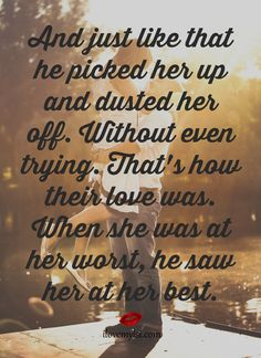 And just like that, he picked her up and dusted her off.  Without even trying.  That's how their love was.  When she was at her worst, he saw her at her best.  More fantastic quotes on our Facebook page! https://www.facebook.com/LoveSexIntelligence