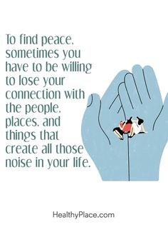 Positive Quote: To find peace, sometimes you have to be willing to lose your connection with the people, places, and things that create all those noise in your life. www.HealthyPlace.com