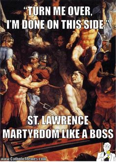 "What Saint Lawrence, caretaker of church papers, is to have said to torturers or soldiers who were sent to kill him (by ""grilling"") for disobeying orders to destroy items"
