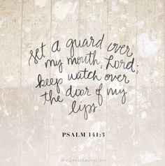 """""""Set a watch, O Lord, before my mouth; keep the door of my lips."""" Psalms 141:3 KJV"""
