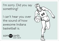 I'm sorry. Did you say something? I can't hear you over the sound of how awesome Indiana basketball is.