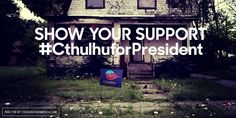 Show your support for #CthulhuforPresident http://cthulhuforamerica.com