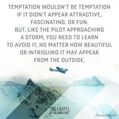 """Temptation wouldn't be temptation if it didn't appear attractive, fascinating, or fun. But, like the pilot approaching a storm, you need to learn to avoid it, no matter how beautiful or intriguing it may appear. Because Heavenly Father loves His children, He has given us the commandments to keep us at a safe distance from those harmful storms. ... Some choices lead to disaster. So, choose the right."""