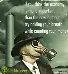 If you really think the environment is less important than the economy, try holding your breath while you count your money. ~ Guy McPherson = join us at @ladvancer