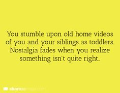 You stumble upon old home videos of you and your siblings as toddlers. Nostalgia fades when you realize something isn't quite right.